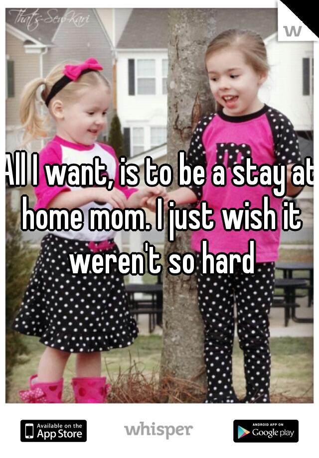 All I want, is to be a stay at home mom. I just wish it weren't so hard