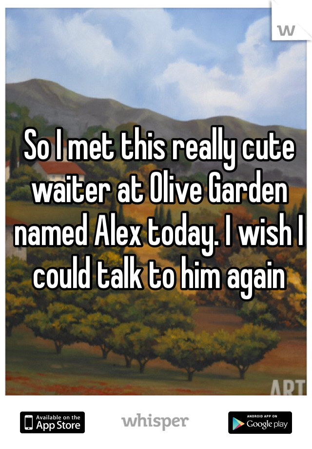So I met this really cute waiter at Olive Garden named Alex today. I wish I could talk to him again