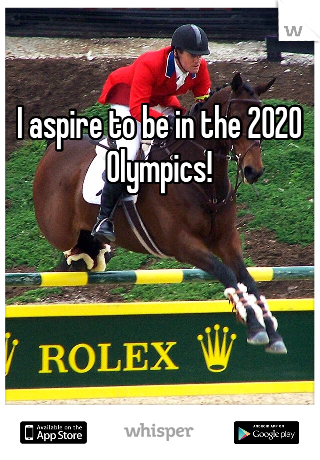 I aspire to be in the 2020 Olympics!