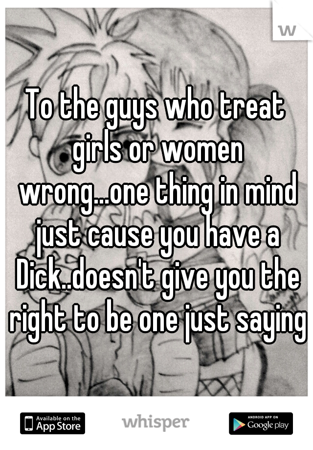 To the guys who treat girls or women wrong...one thing in mind just cause you have a Dick..doesn't give you the right to be one just saying