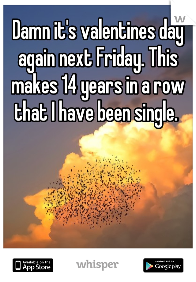 Damn it's valentines day again next Friday. This makes 14 years in a row that I have been single.