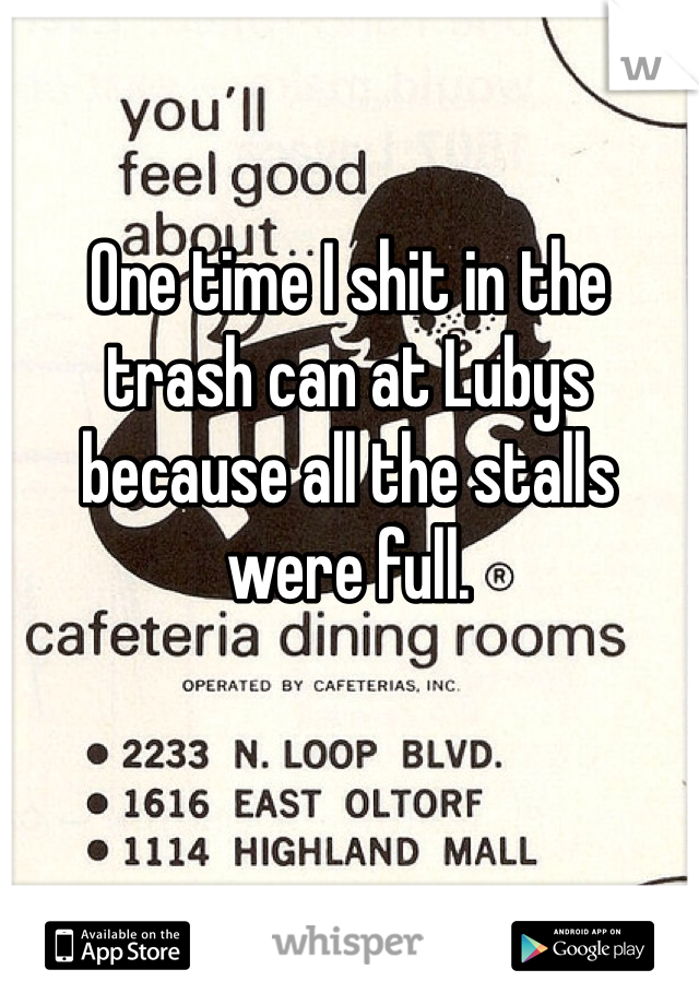 One time I shit in the trash can at Lubys because all the stalls were full.