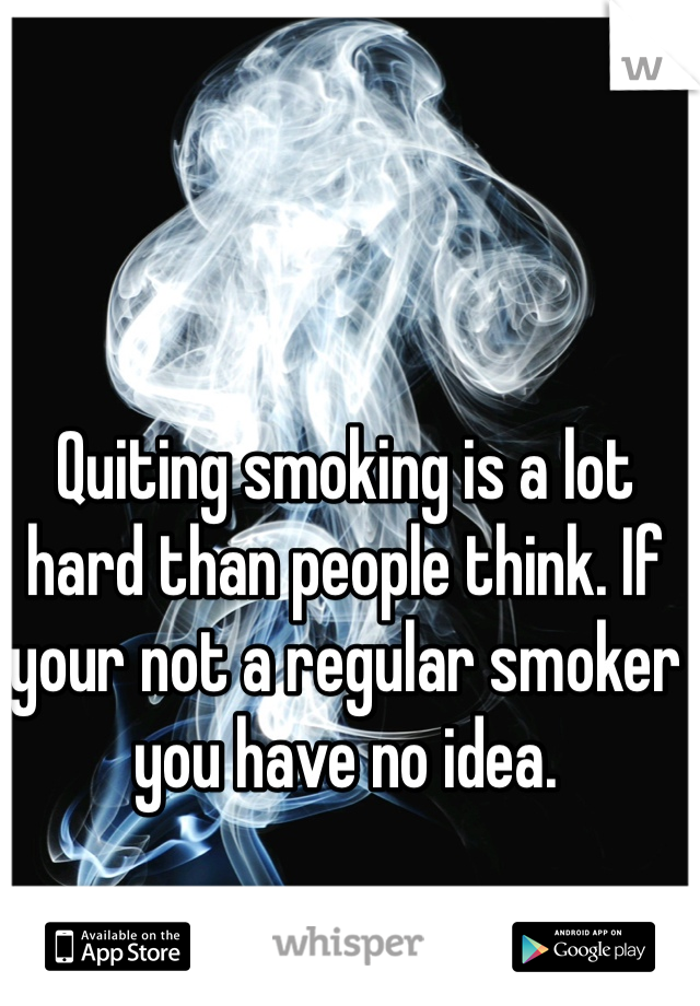 Quiting smoking is a lot hard than people think. If your not a regular smoker you have no idea.