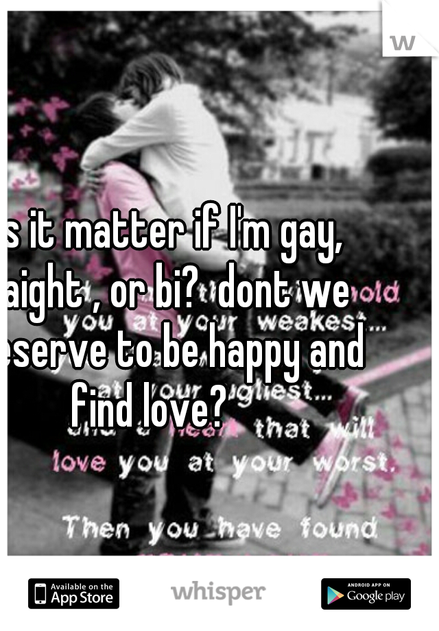 does it matter if I'm gay, straight , or bi?  dont we all deserve to be happy and find love?