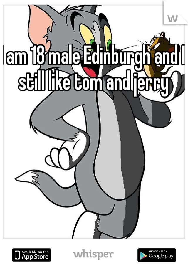 I am 18 male Edinburgh and I still like tom and jerry