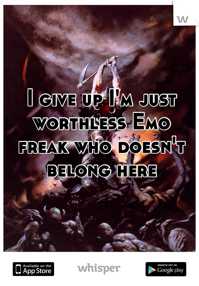 I give up I'm just worthless Emo freak who doesn't belong here