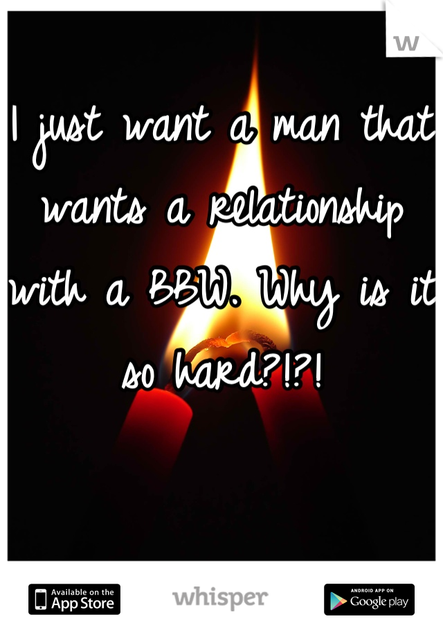 I just want a man that wants a relationship with a BBW. Why is it so hard?!?!