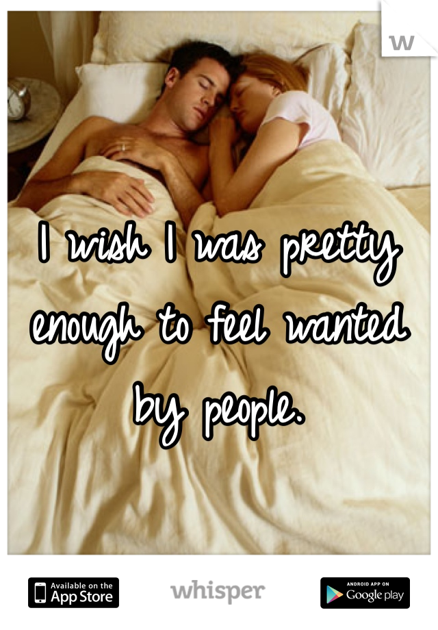 I wish I was pretty enough to feel wanted by people.