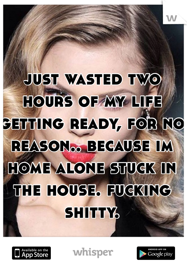 just wasted two hours of my life getting ready, for no reason.. because im home alone stuck in the house. fucking shitty.