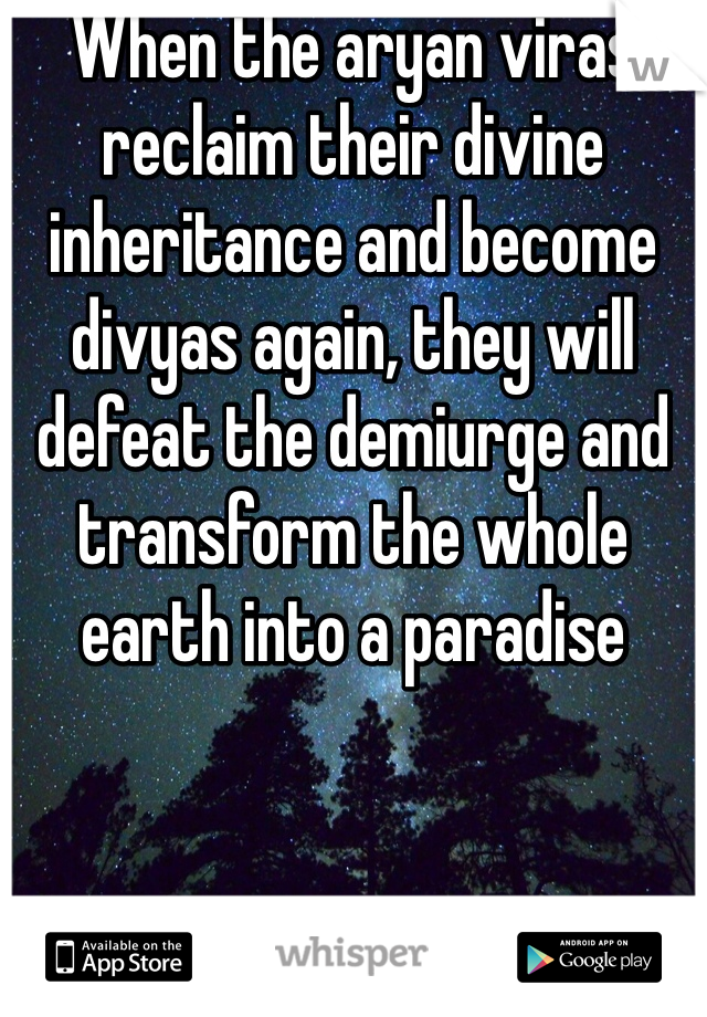 When the aryan viras reclaim their divine inheritance and become divyas again, they will defeat the demiurge and transform the whole earth into a paradise