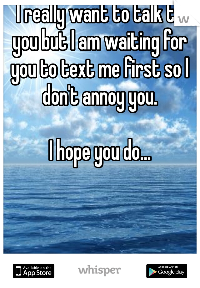 I really want to talk to you but I am waiting for you to text me first so I don't annoy you.   I hope you do...