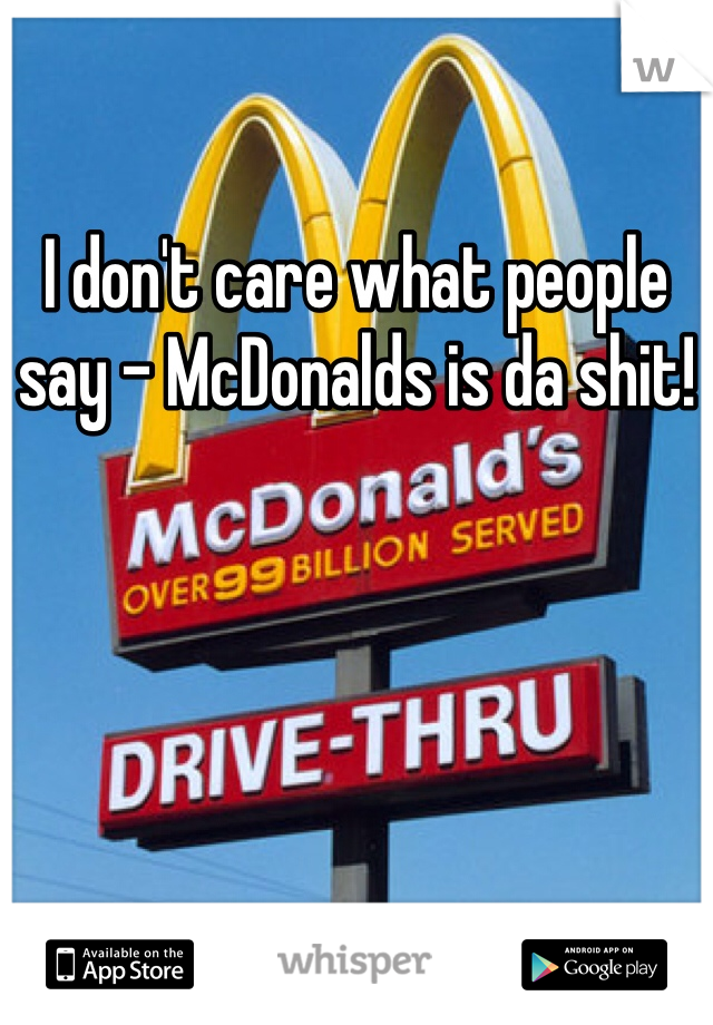 I don't care what people say - McDonalds is da shit!