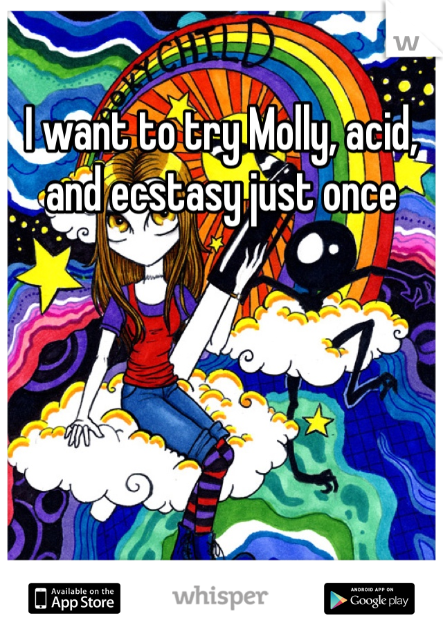 I want to try Molly, acid, and ecstasy just once