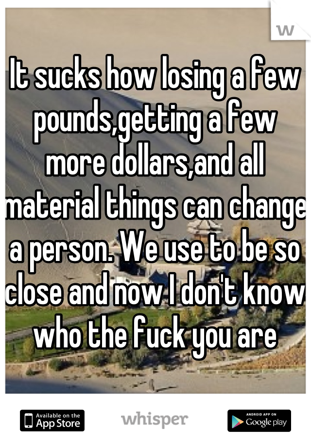 It sucks how losing a few pounds,getting a few more dollars,and all material things can change a person. We use to be so close and now I don't know who the fuck you are
