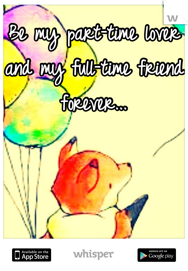 Be my part-time lover and my full-time friend forever...