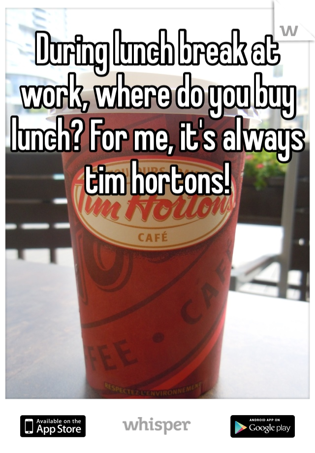During lunch break at work, where do you buy lunch? For me, it's always tim hortons!