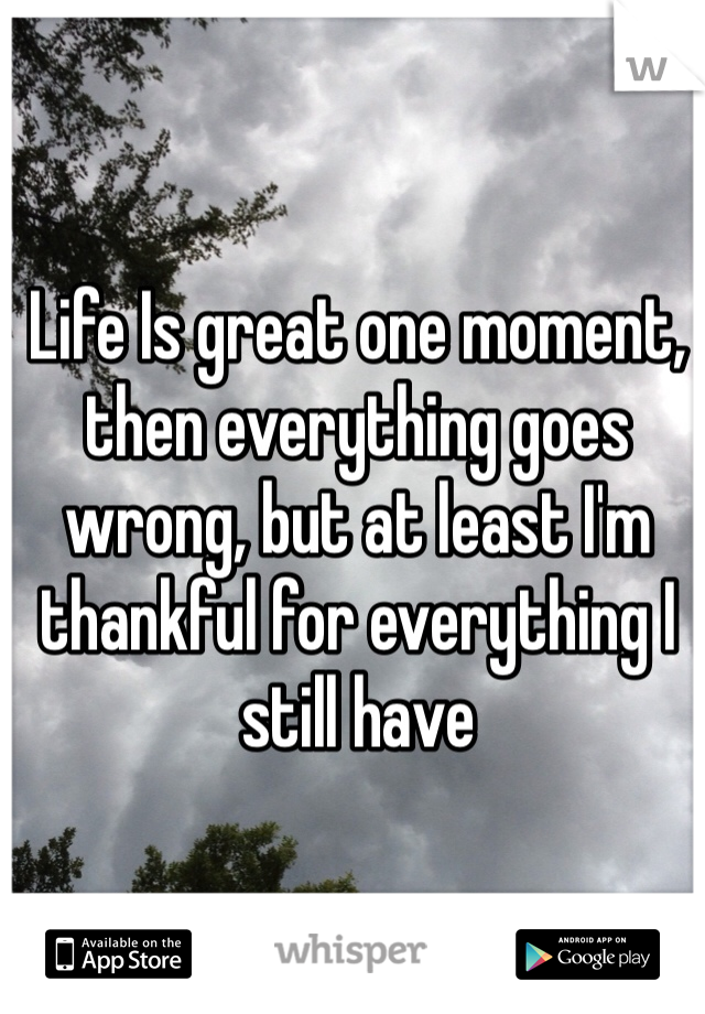 Life Is great one moment, then everything goes wrong, but at least I'm thankful for everything I still have