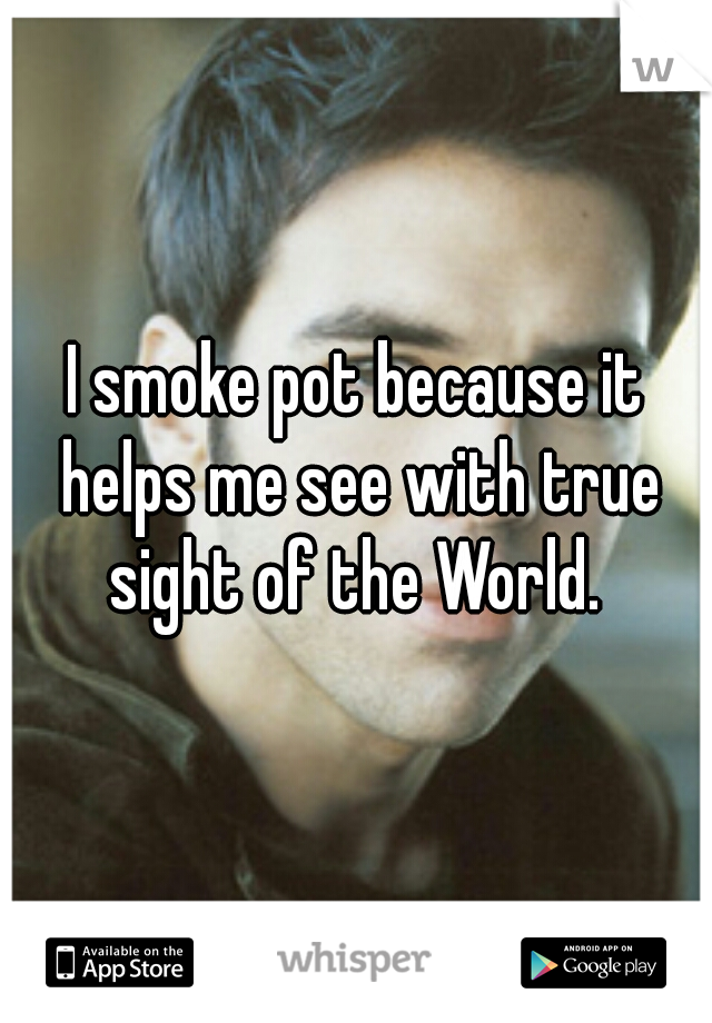 I smoke pot because it helps me see with true sight of the World.