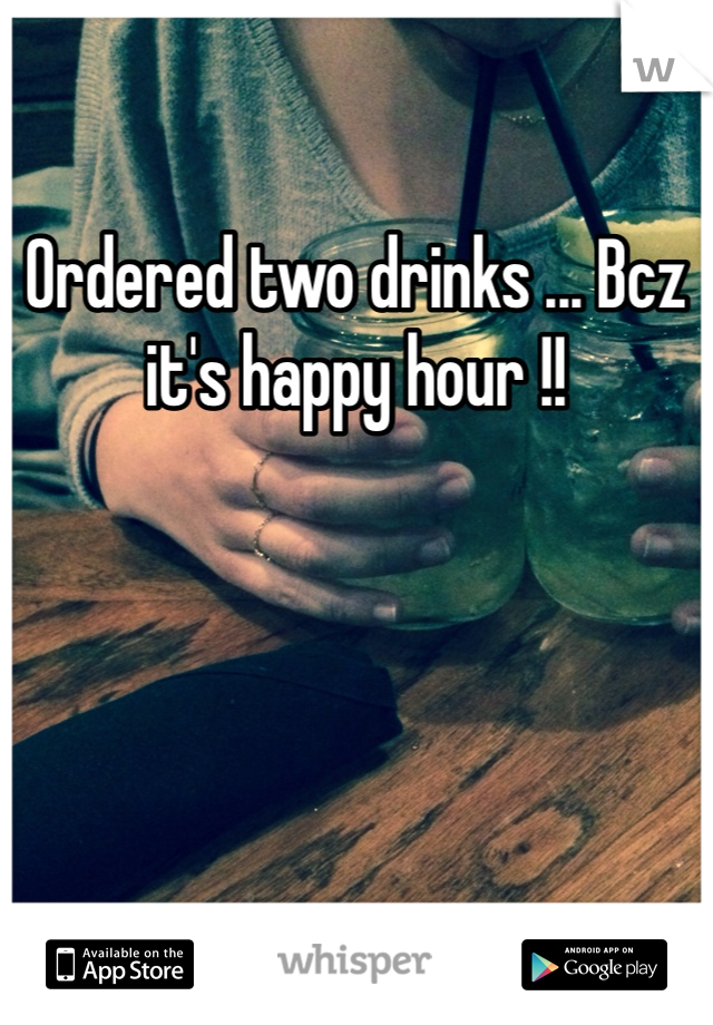 Ordered two drinks ... Bcz it's happy hour !!