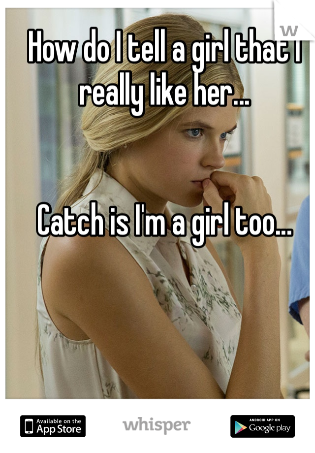 How do I tell a girl that I really like her...    Catch is I'm a girl too...