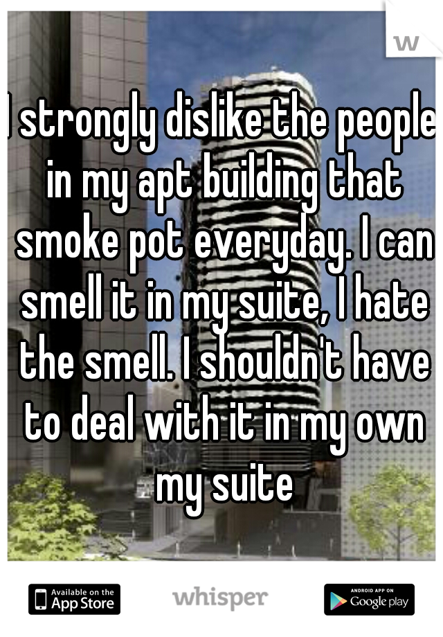 I strongly dislike the people in my apt building that smoke pot everyday. I can smell it in my suite, I hate the smell. I shouldn't have to deal with it in my own my suite