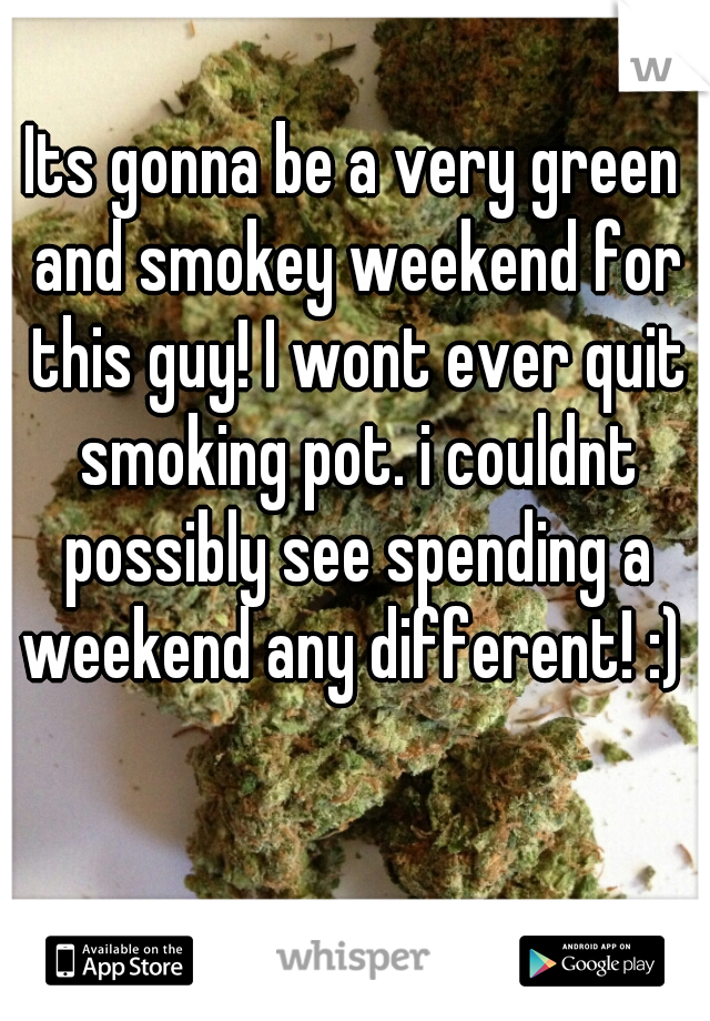 Its gonna be a very green and smokey weekend for this guy! I wont ever quit smoking pot. i couldnt possibly see spending a weekend any different! :)