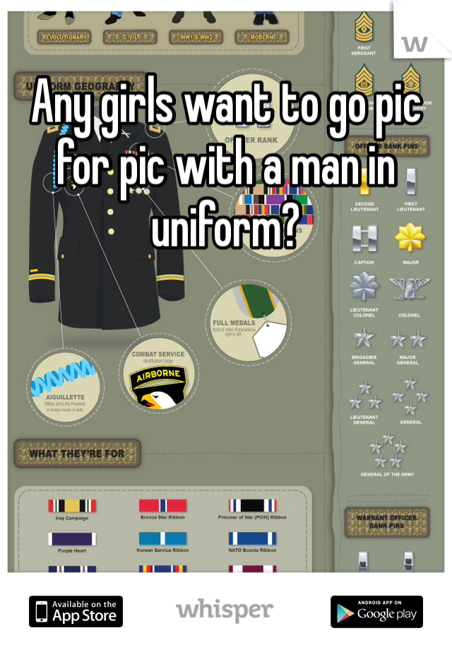 Any girls want to go pic for pic with a man in uniform?