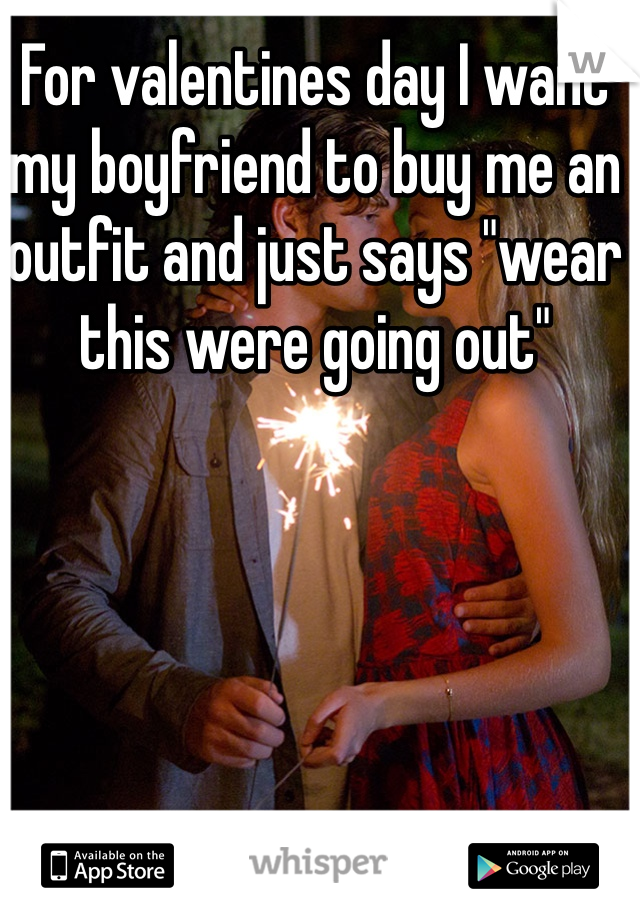 """For valentines day I want my boyfriend to buy me an outfit and just says """"wear this were going out"""""""