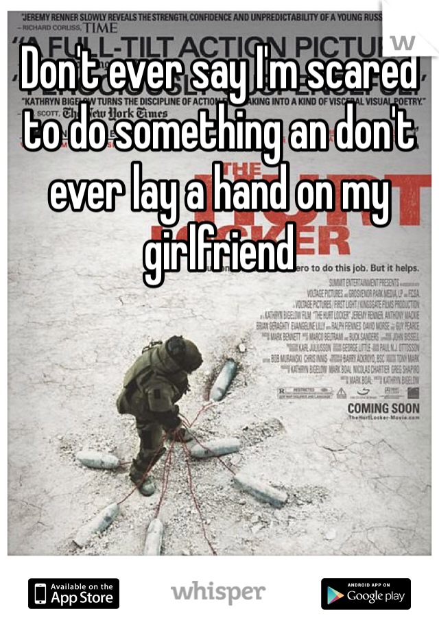 Don't ever say I'm scared to do something an don't ever lay a hand on my girlfriend