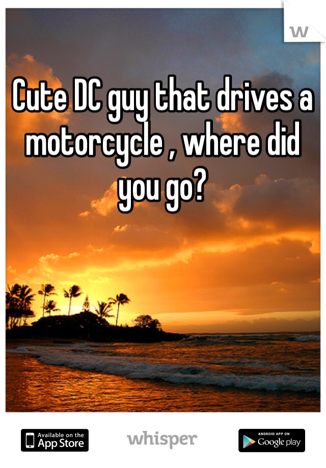 Cute DC guy that drives a motorcycle , where did you go?
