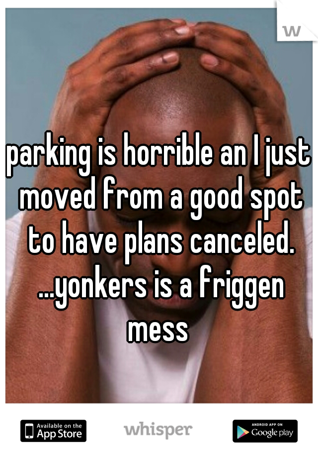parking is horrible an I just moved from a good spot to have plans canceled. ...yonkers is a friggen mess