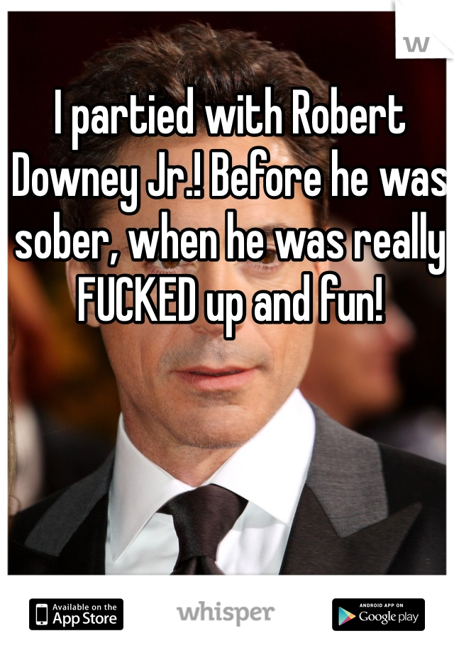 I partied with Robert Downey Jr.! Before he was sober, when he was really FUCKED up and fun!