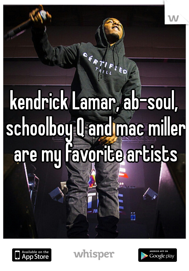 kendrick Lamar, ab-soul, schoolboy Q and mac miller are my favorite artists