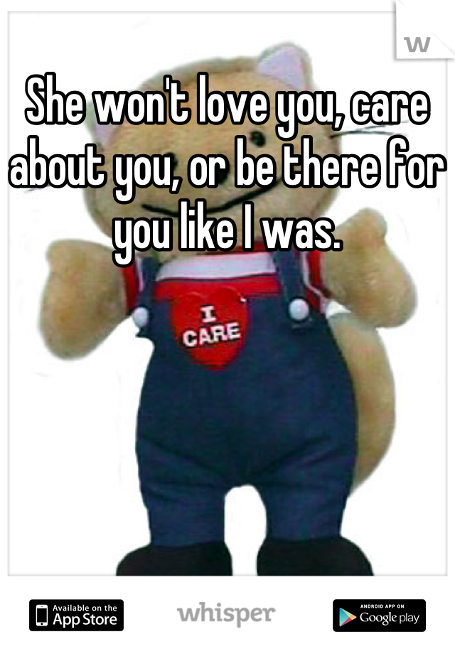 She won't love you, care about you, or be there for you like I was.