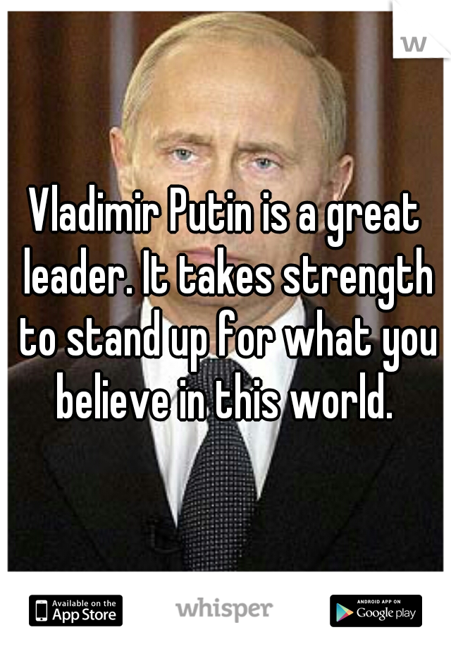 Vladimir Putin is a great leader. It takes strength to stand up for what you believe in this world.