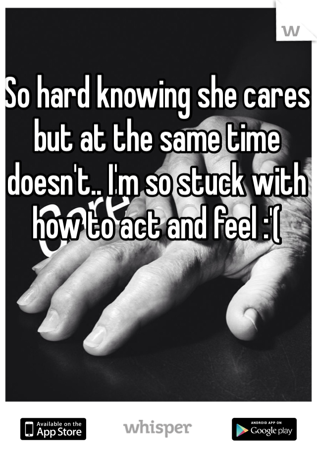 So hard knowing she cares but at the same time doesn't.. I'm so stuck with how to act and feel :'(