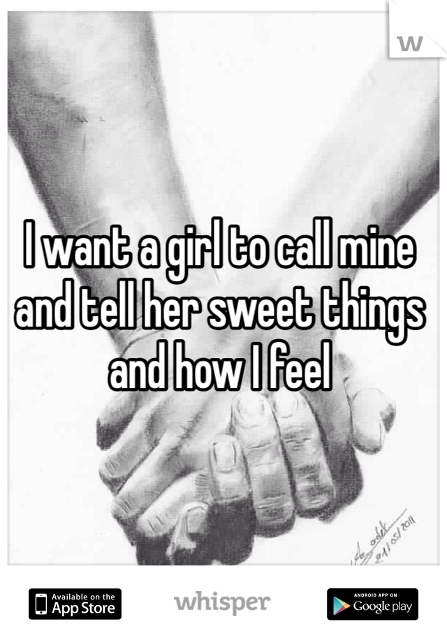 I want a girl to call mine and tell her sweet things and how I feel