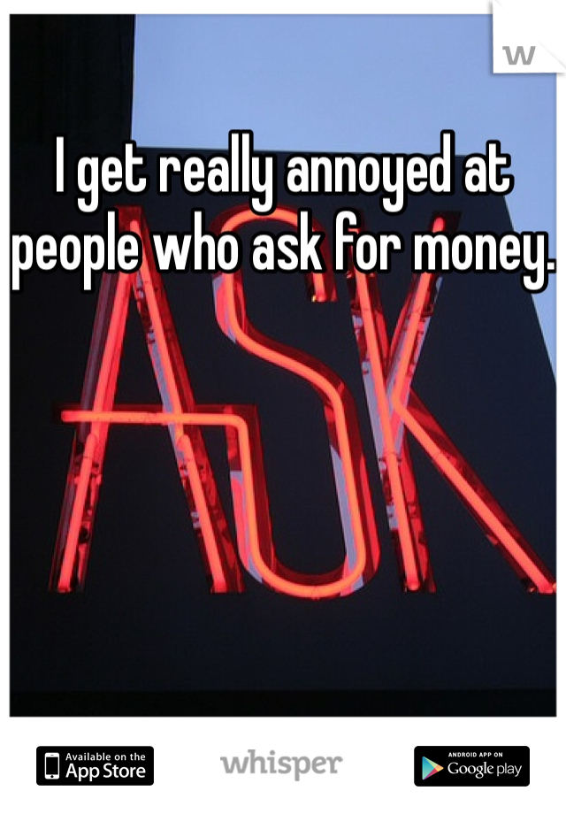 I get really annoyed at people who ask for money.