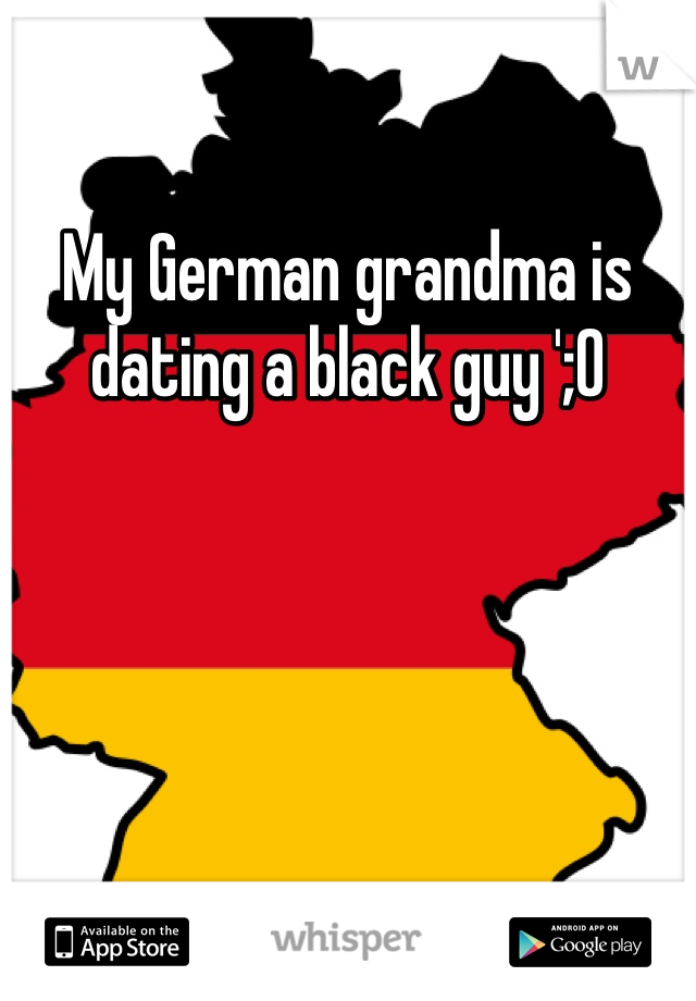 My German grandma is dating a black guy ';0
