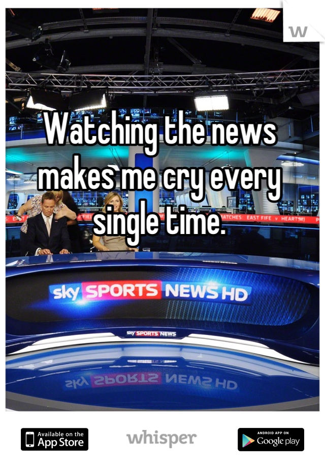 Watching the news makes me cry every single time.