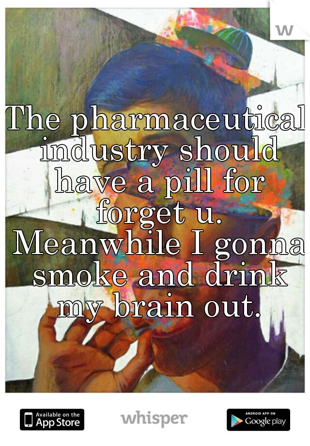 The pharmaceutical industry should have a pill for forget u. Meanwhile I gonna smoke and drink my brain out.