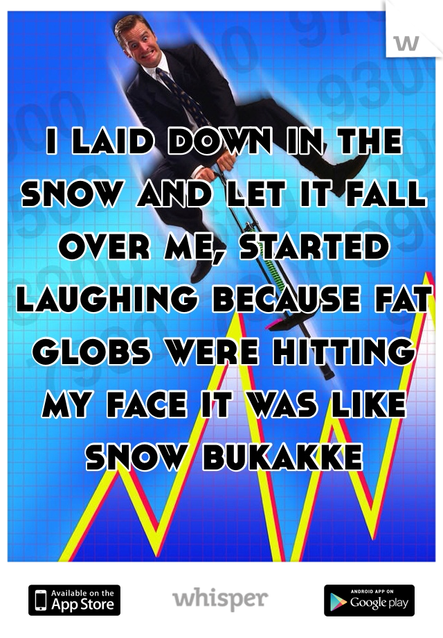 i laid down in the snow and let it fall over me, started laughing because fat globs were hitting my face it was like snow bukakke