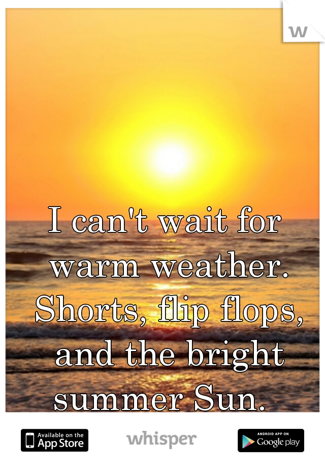 I can't wait for warm weather. Shorts, flip flops, and the bright summer Sun.