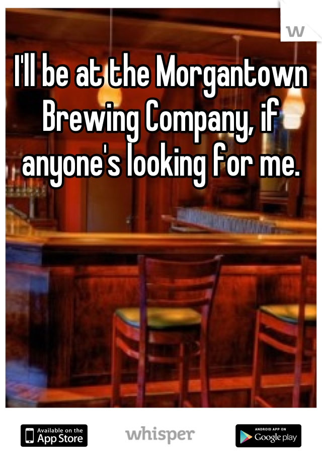 I'll be at the Morgantown Brewing Company, if anyone's looking for me.