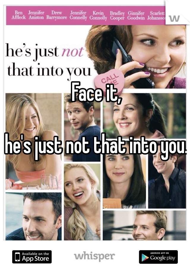 Face it,   he's just not that into you.