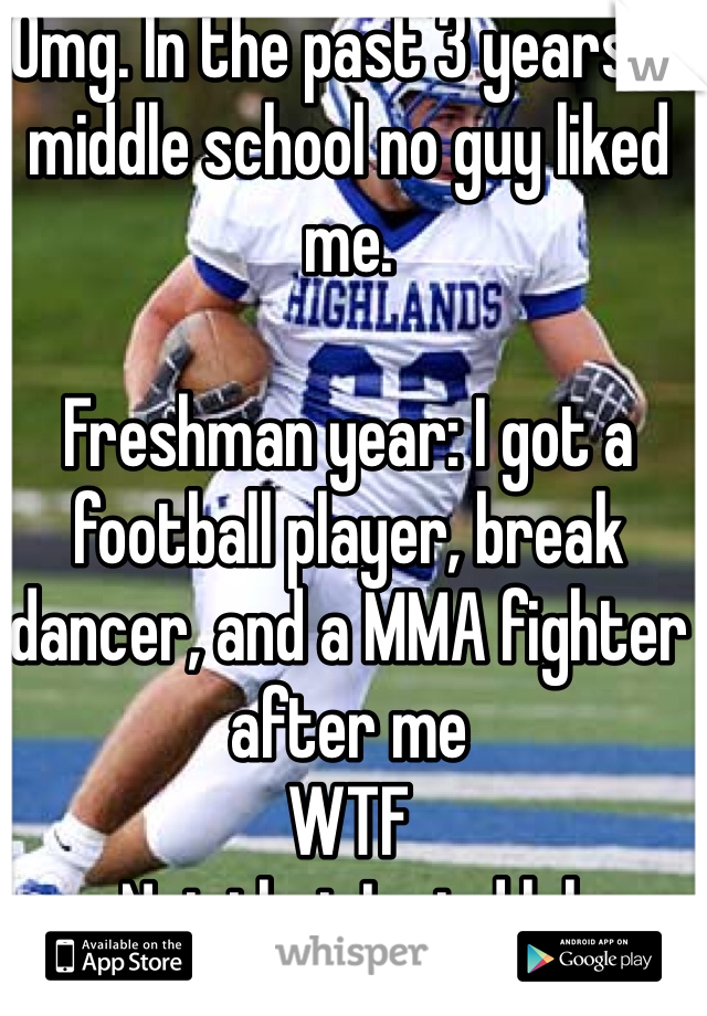 Omg. In the past 3 years in middle school no guy liked me.   Freshman year: I got a football player, break dancer, and a MMA fighter after me WTF  Not that I mind lol