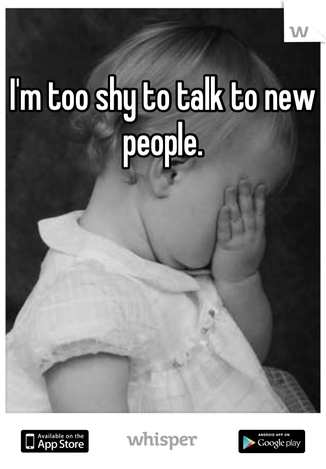 I'm too shy to talk to new people.