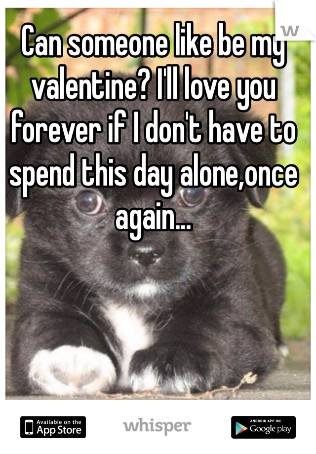 Can someone like be my valentine? I'll love you forever if I don't have to spend this day alone,once again...
