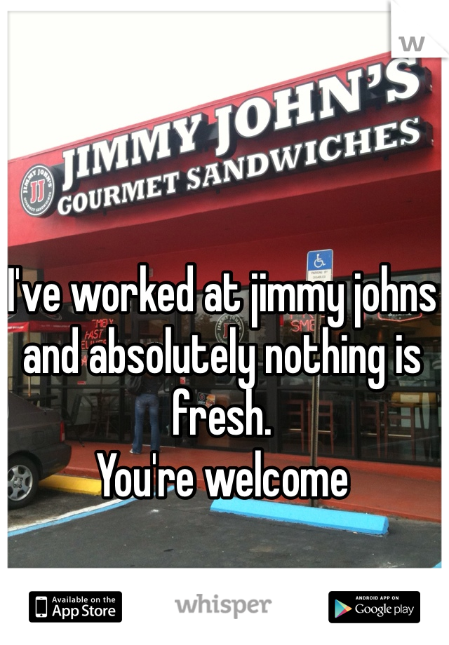 I've worked at jimmy johns and absolutely nothing is fresh. You're welcome