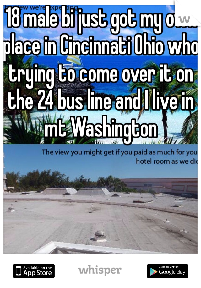 18 male bi just got my own place in Cincinnati Ohio who trying to come over it on the 24 bus line and I live in mt Washington